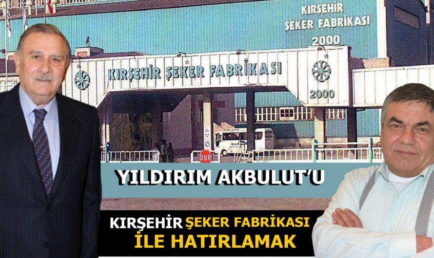 KAYBETTİĞİMİZ ESKİ BAŞBAKAN YILDIRIM AKBULUT'U;  KIRŞEHİR SEKER FABRİKASI İLE HATIRLAMAK.